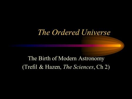 The Ordered Universe The Birth of Modern Astronomy (Trefil & Hazen, The Sciences, Ch 2)