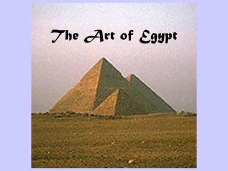 The Art of Egypt. The Pyramids at Giza These are the tombs of Khafra, Khufu, and Menkaura.