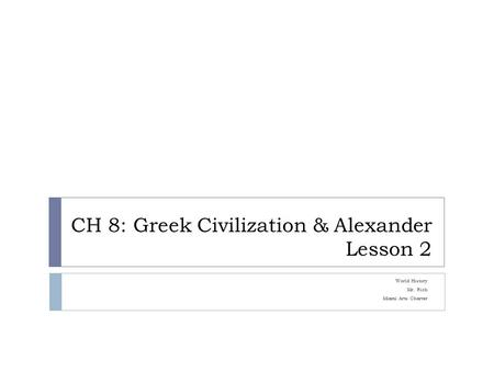 CH 8: Greek Civilization & Alexander Lesson 2 World History Mr. Rich Miami Arts Charter.