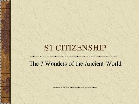 S1 CITIZENSHIP The 7 Wonders of the Ancient World.