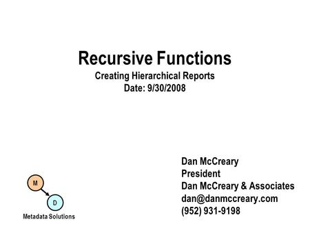 Recursive Functions Creating Hierarchical Reports Date: 9/30/2008 Dan McCreary President Dan McCreary & Associates (952) 931-9198 M.