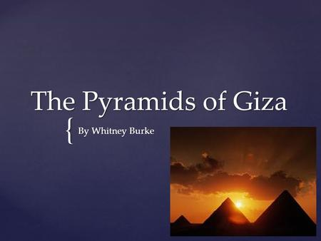 { The Pyramids of Giza By Whitney Burke.  The Pyramids of Giza were built in Giza, Egypt.  They were built roughly around the ages of 2550 to 2490 B.C.