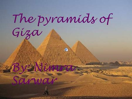 BY:NIMRA SARWAR The pyramid of Giza The pyramids of Giza By: Nimra Sarwar.