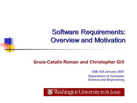 Software Requirements: Overview and Motivation Gruia-Catalin Roman and Christopher Gill CSE 436 January 2007 Department of Computer Science and Engineering.