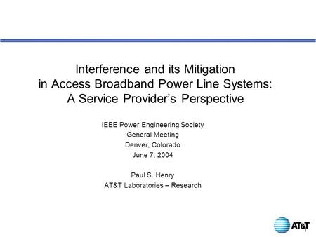 1 IEEE Power Engineering Society General Meeting Denver, Colorado June 7, 2004 Paul S. Henry AT&T Laboratories – Research Interference and its Mitigation.