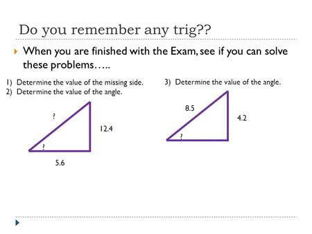Do you remember any trig??  When you are finished with the Exam, see if you can solve these problems….. 1) Determine the value of the missing side. 2)
