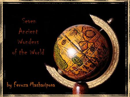 By Feruza Masharipova Seven Ancient Wonders of the World.