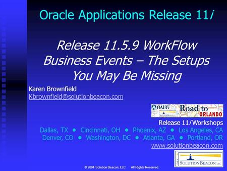 © 2004 Solution Beacon, LLC. All Rights Reserved. Oracle Applications Release 11i Release 11.5.9 WorkFlow Business Events – The Setups You May Be Missing.