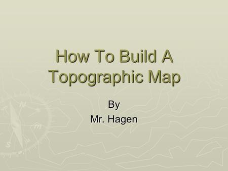 How To Build A Topographic Map By Mr. Hagen. A topographic map is the representation of a landform showing the elevations of a certain area. These elevations.