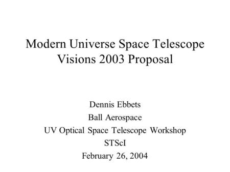 Modern Universe Space Telescope Visions 2003 Proposal Dennis Ebbets Ball Aerospace UV Optical Space Telescope Workshop STScI February 26, 2004.
