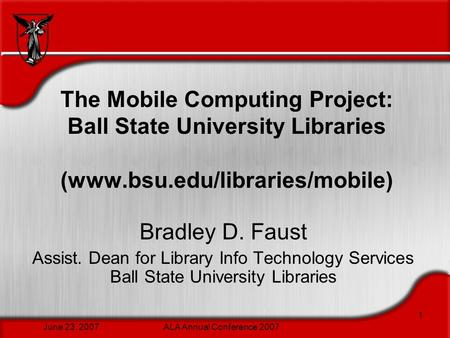 June 23, 2007ALA Annual Conference 2007 1 The Mobile Computing Project: Ball State University Libraries (www.bsu.edu/libraries/mobile) Bradley D. Faust.