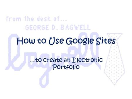 How to Use Google Sites …to create an Electronic Portfolio.