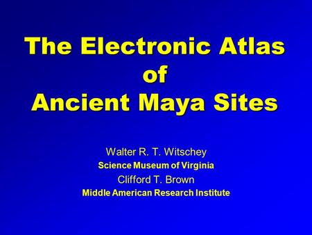 The Electronic Atlas of Ancient Maya Sites Walter R. T. Witschey Science Museum of Virginia Clifford T. Brown Middle American Research Institute.
