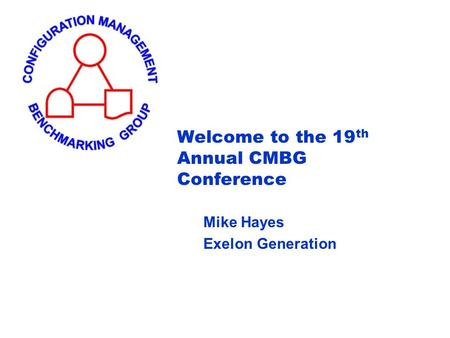 Welcome to the 19 th Annual CMBG Conference Mike Hayes Exelon Generation.