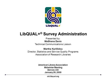 LibQUAL+ ® Survey Administration American Library Association Midwinter Meeting Denver, CO January 26, 2009 Presented by: MaShana Davis Technical Communications.