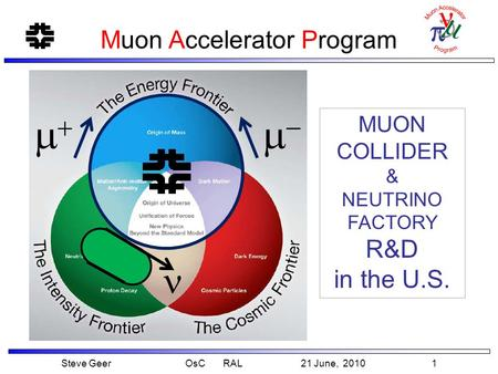 Steve Geer OsC RAL 21 June, 2010 1 Muon Accelerator Program MUON COLLIDER & NEUTRINO FACTORY R&D in the U.S.  