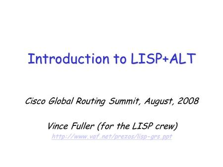 Cisco Global Routing Summit, August, 2008 Vince Fuller (for the LISP crew)  Introduction to LISP+ALT.
