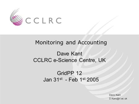 Dave Kant Monitoring and Accounting Dave Kant CCLRC e-Science Centre, UK GridPP 12 Jan 31 st - Feb 1 st 2005.