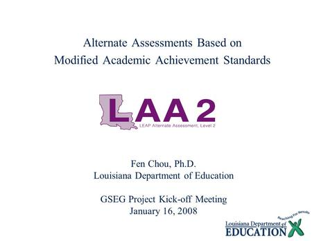 1 Alternate Assessments Based on Modified Academic Achievement Standards Fen Chou, Ph.D. Louisiana Department of Education GSEG Project Kick-off Meeting.