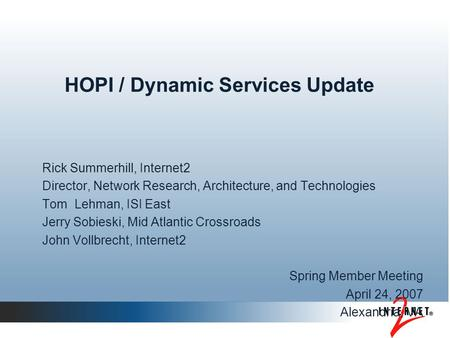 HOPI / Dynamic Services Update Rick Summerhill, Internet2 Director, Network Research, Architecture, and Technologies Tom Lehman, ISI East Jerry Sobieski,