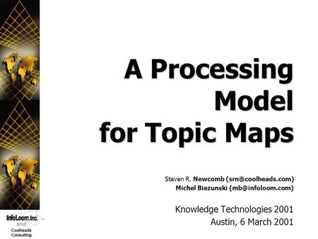 And Coolheads Consulting A Processing Model for Topic Maps Knowledge Technologies 2001 Austin, 6 March 2001 Steven R. Newcomb Michel.