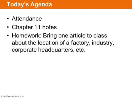 © 2014 Pearson Education, Inc. Today's Agenda Attendance Chapter 11 notes Homework: Bring one article to class about the location of a factory, industry,