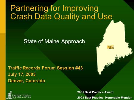 Partnering for Improving Crash Data Quality and Use State of Maine Approach ME Traffic Records Forum Session #43 July 17, 2003 Denver, Colorado 2001 Best.