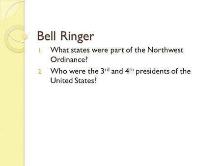 Bell Ringer 1. What states were part of the Northwest Ordinance? 2. Who were the 3 rd and 4 th presidents of the United States?