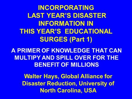 INCORPORATING LAST YEAR'S DISASTER INFORMATION IN THIS YEAR'S EDUCATIONAL SURGES (Part 1) A PRIMER OF KNOWLEDGE THAT CAN MULTIPY AND SPILL OVER FOR THE.