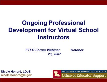 Ongoing Professional Development for Virtual School Instructors Nicole Honoré, LDoE ETLO Forum Webinar October 23, 2007.