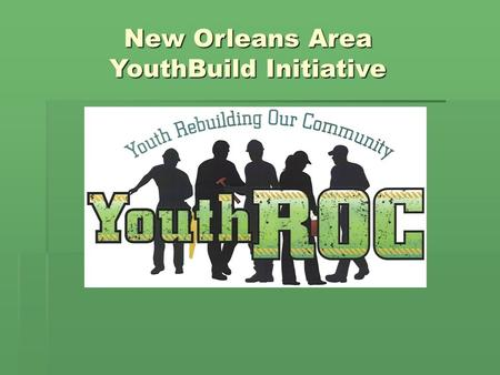 New Orleans Area YouthBuild Initiative.  In March 2008 four programs began YouthBuild operations with NEG funds through the Louisiana Department of Labor.