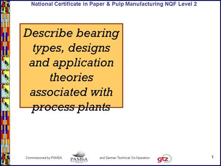 1 Commissioned by PAMSA and German Technical Co-Operation National Certificate in Paper & Pulp Manufacturing NQF Level 2 Describe bearing types, designs.