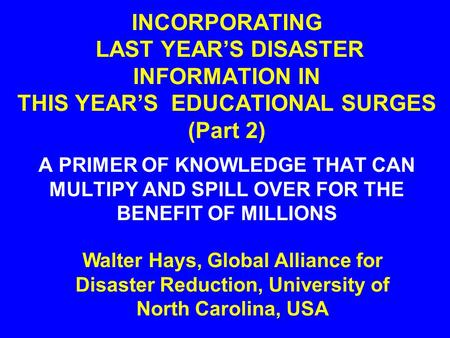 INCORPORATING LAST YEAR'S DISASTER INFORMATION IN THIS YEAR'S EDUCATIONAL SURGES (Part 2) A PRIMER OF KNOWLEDGE THAT CAN MULTIPY AND SPILL OVER FOR THE.