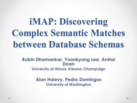 IMAP: Discovering Complex Semantic Matches between Database Schemas Robin Dhamankar, Yoonkyong Lee, AnHai Doan University of Illinois, Urbana-Champaign.