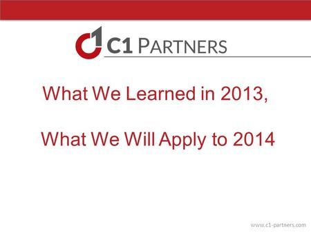 Www.c1-partners.com What We Learned in 2013, What We Will Apply to 2014.