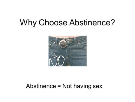 Why Choose Abstinence? Abstinence = Not having sex.