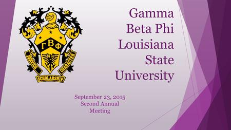 Gamma Beta Phi Louisiana State University September 23, 2015 Second Annual Meeting.