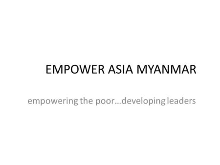 EMPOWER ASIA MYANMAR empowering the poor…developing leaders.