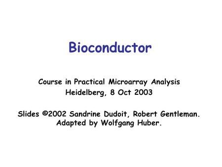 Bioconductor Course in Practical Microarray Analysis Heidelberg, 8 Oct 2003 Slides ©2002 Sandrine Dudoit, Robert Gentleman. Adapted by Wolfgang Huber.