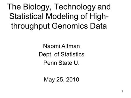 1 The Biology, Technology and Statistical Modeling of High- throughput Genomics Data Naomi Altman Dept. of Statistics Penn State U. May 25, 2010.