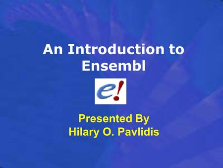 An Introduction to Ensembl Presented By Hilary O. Pavlidis.