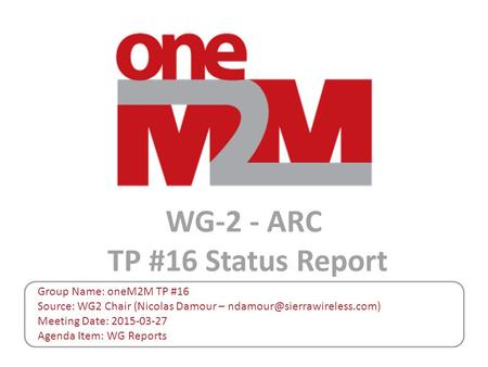 WG-2 - ARC TP #16 Status Report Group Name: oneM2M TP #16 Source: WG2 Chair (Nicolas Damour – Meeting Date: 2015-03-27 Agenda.