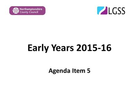 Early Years 2015-16 Agenda Item 5. Overview The paper covers the following : 1.EYSFF 2015-16 – update and proposals following consultation and meetings.