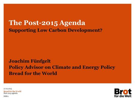 27.02.2015 Bread for the World Post-2015 Agenda Seite 1 The Post-2015 Agenda Supporting Low Carbon Development? Joachim Fünfgelt Policy Advisor on Climate.