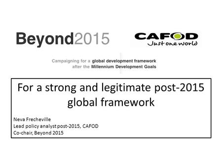 For a strong and legitimate post-2015 global framework Neva Frecheville Lead policy analyst post-2015, CAFOD Co-chair, Beyond 2015.