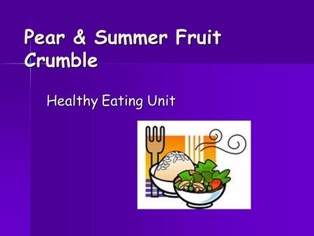 Pear & Summer Fruit Crumble Healthy Eating Unit. HYGIENE CHECK APRONS ON APRONS ON HAIR TIED BACK HAIR TIED BACK JEWELLERY OFF JEWELLERY OFF HANDS WASHED.