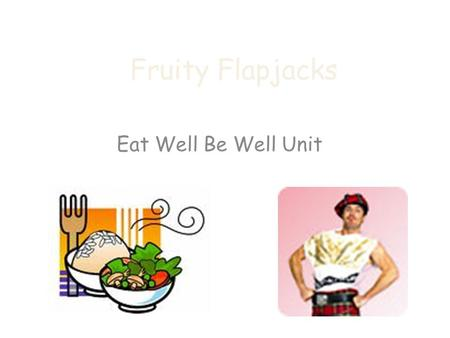 Fruity Flapjacks Eat Well Be Well Unit. HYGIENE CHECK APRONS ON HAIR TIED BACK JEWELLERY OFF HANDS WASHED BENCHES WIPED SINKS FILLED WITH HOT SOAPY WATER.