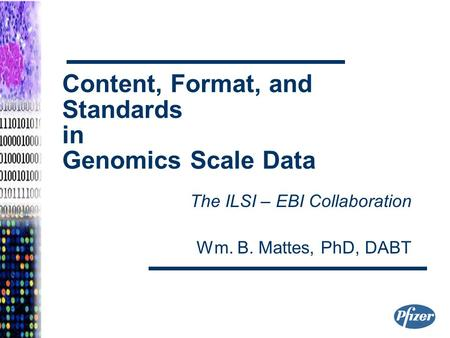 Content, Format, and Standards in Genomics Scale Data The ILSI – EBI Collaboration Wm. B. Mattes, PhD, DABT.