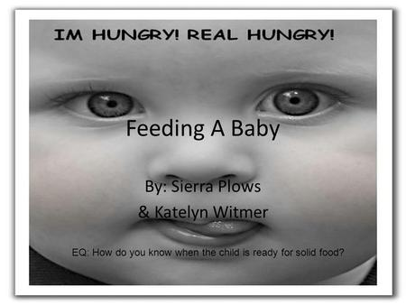 Feeding A Baby By: Sierra Plows & Katelyn Witmer EQ: How do you know when the child is ready for solid food?