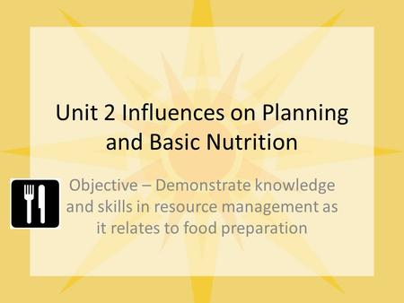 Unit 2 Influences on Planning and Basic Nutrition Objective – Demonstrate knowledge and skills in resource management as it relates to food preparation.